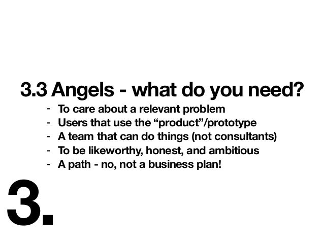 """3. 3.3 Angels - what do you need? - To care about a relevant problem - Users that use the """"product""""/prototype - A team tha..."""