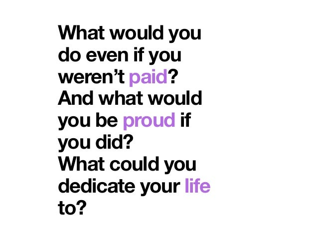 What would you do even if you weren't paid? And what would you be proud if you did? What could you dedicate your life to?