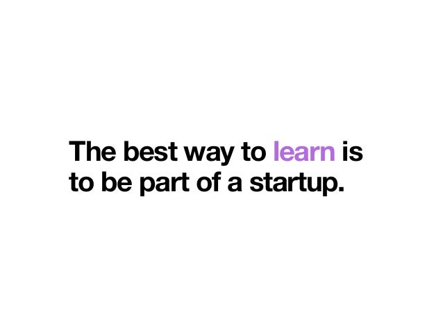 The best way to learn is to be part of a startup.
