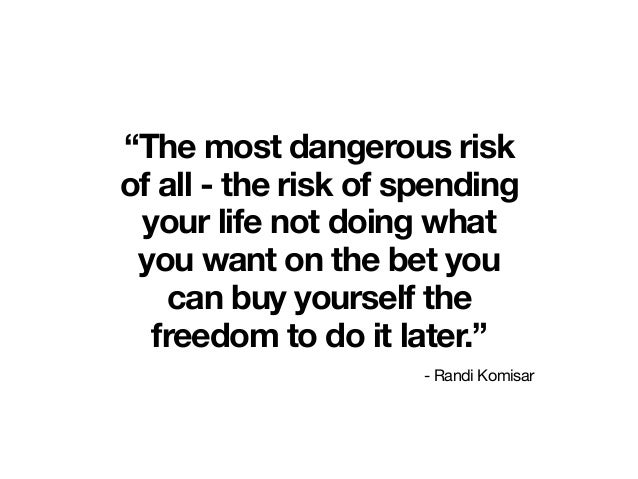 """""""The most dangerous risk of all - the risk of spending your life not doing what you want on the bet you can buy yourself t..."""