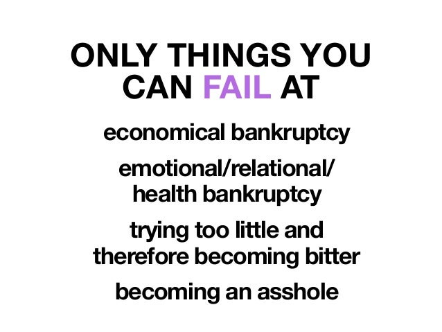 economical bankruptcy emotional/relational/ health bankruptcy trying too little and therefore becoming bitter becoming an ...