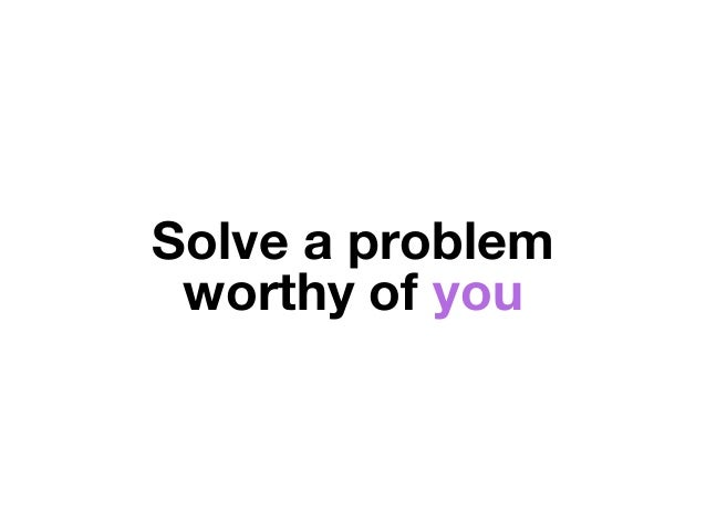 Solve a problem worthy of you