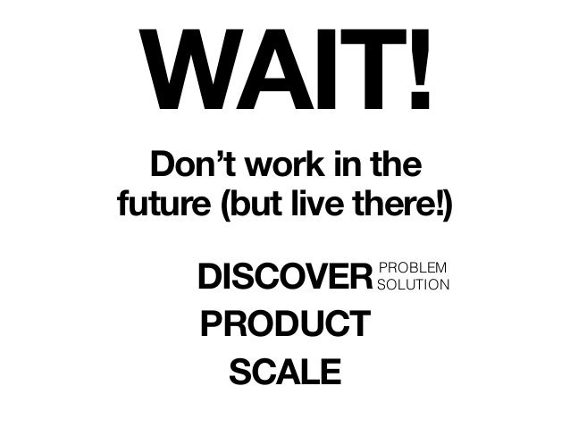 PROBLEM SOLUTION WAIT! Don't work in the future (but live there!) DISCOVER PRODUCT SCALE