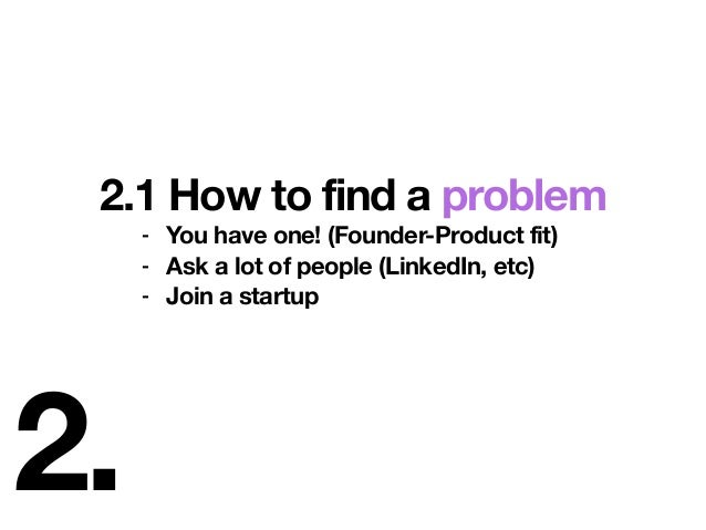 2. 2.1 How to find a problem - You have one! (Founder-Product fit) - Ask a lot of people (LinkedIn, etc) - Join a startup