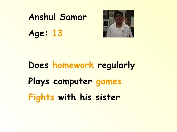 Anshul Samar Age:  13 Does  homework  regularly Plays computer  games Fights  with his sister