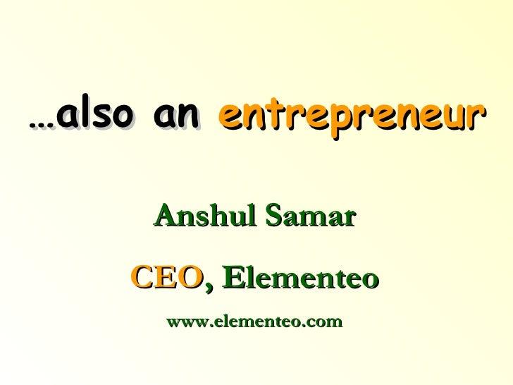 … also an  entrepreneur Anshul Samar CEO , Elementeo www.elementeo.com