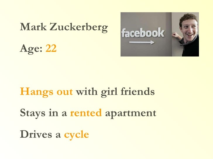 Mark Zuckerberg Age:  22 Hangs out  with girl friends Stays in a  rented  apartment Drives a  cycle
