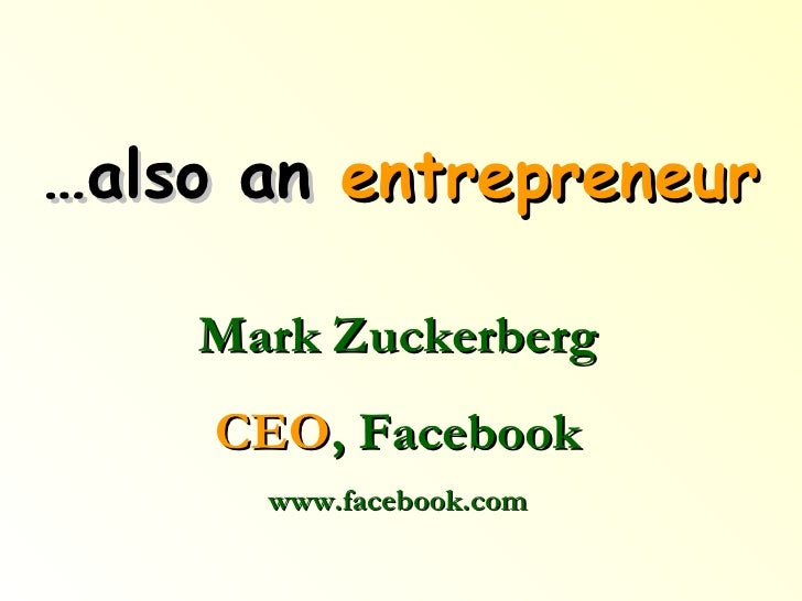 … also an  entrepreneur Mark Zuckerberg CEO , Facebook www.facebook.com