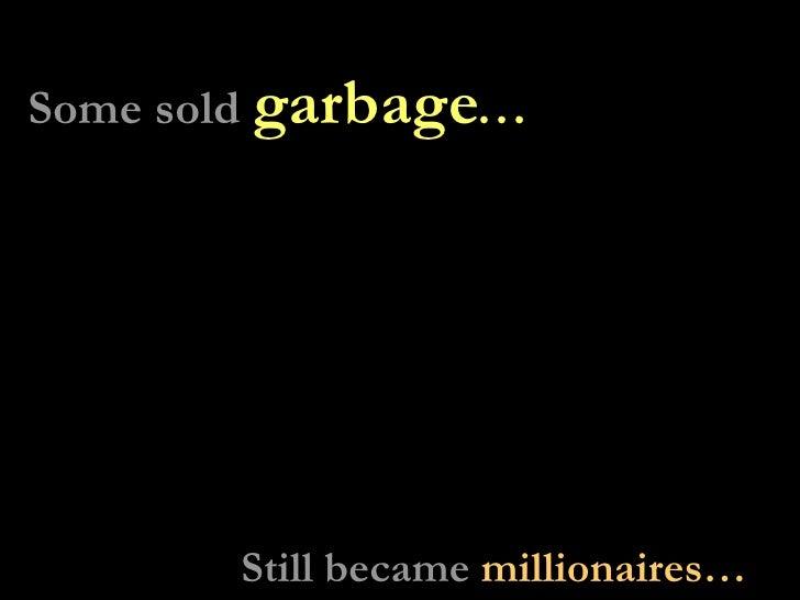 Some sold  garbage … Still became  millionaires…