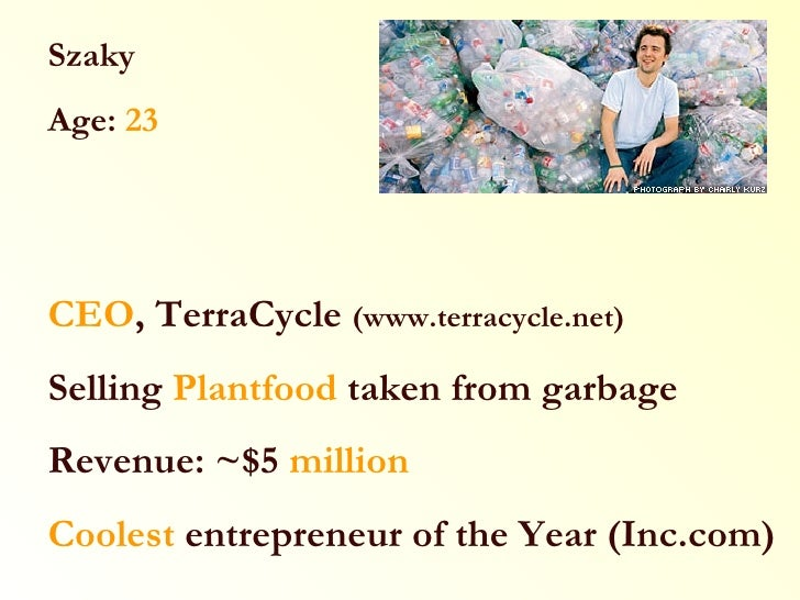 Szaky Age:  23 CEO , TerraCycle  (www.terracycle.net) Selling  Plantfood  taken from garbage Revenue: ~$5  million Coolest...