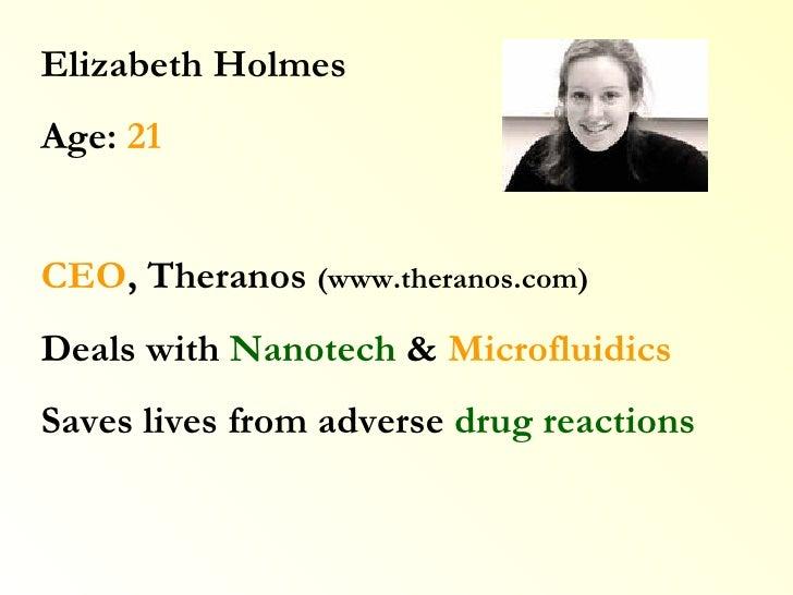 Elizabeth Holmes Age:  21 CEO , Theranos  (www.theranos.com) Deals with  Nanotech  &  Microfluidics Saves lives from adver...