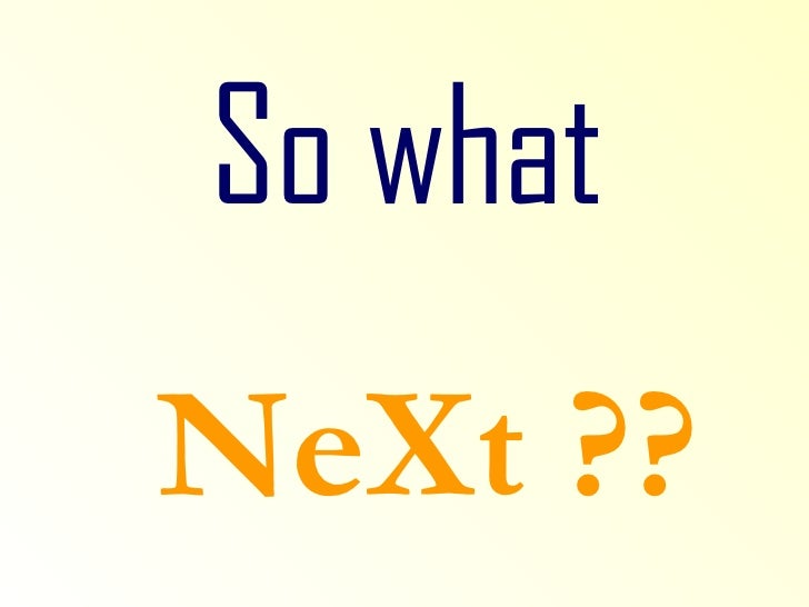 So what   NeXt ??