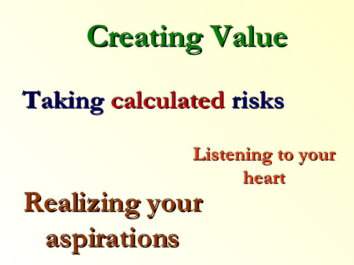 Listening to your heart Taking  calculated  risks Creating Value Realizing your aspirations ……… .