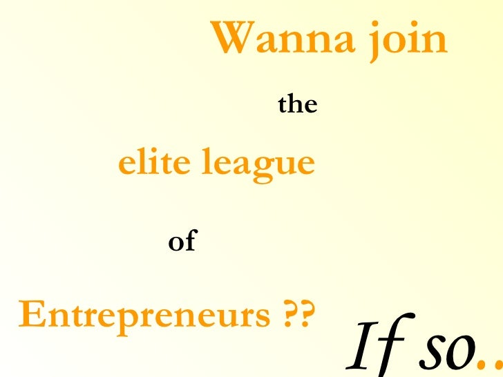 Wanna join elite league  of   Entrepreneurs ?? the If so ..