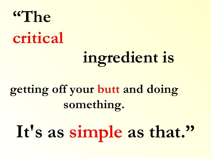 """It's as  simple  as that."""" """" The  critical ingredient is getting off your  butt  and doing something."""
