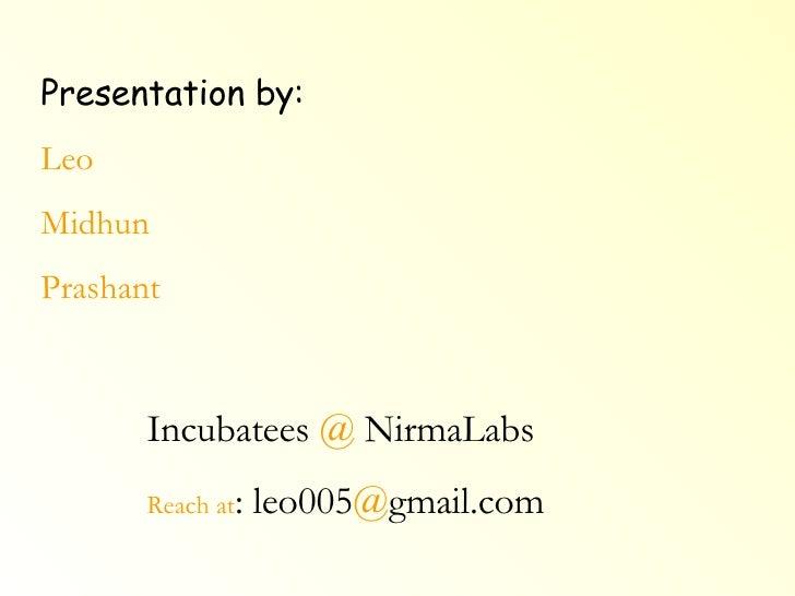 Presentation by: Leo Midhun Prashant Incubatees  @  NirmaLabs Reach at : leo005 @ gmail.com