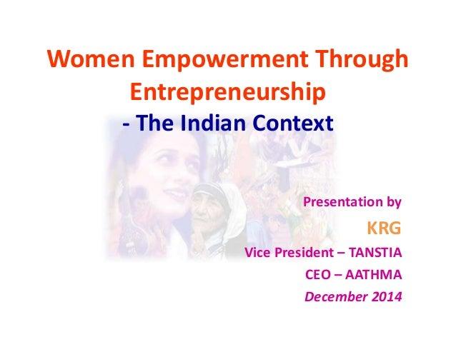 Women Empowerment Through Entrepreneurship - The Indian Context Presentation by  KRG Vice President – TANSTIA CEO – AATHMA...