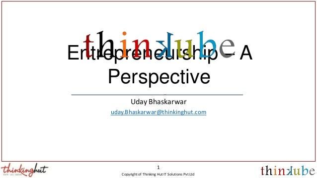 Copyright of Thinking Hut IT Solutions Pvt Ltd 1 Entrepreneurship – A Perspective Uday Bhaskarwar uday.Bhaskarwar@thinking...