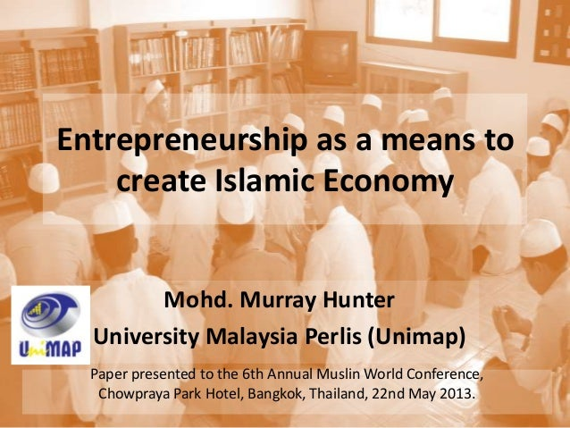 Entrepreneurship as a means tocreate Islamic EconomyMohd. Murray HunterUniversity Malaysia Perlis (Unimap)Paper presented ...