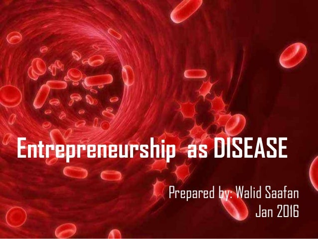 Entrepreneurship as DISEASE Prepared by: Walid Saafan Jan 2016