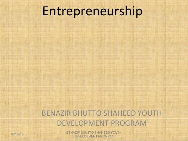 Entrepreneurship BENAZIR BHUTTO SHAHEED YOUTH DEVELOPMENT PROGRAM 07/08/14 BENAZIR BHUTTO SHAHEED YOUTH DEVELOPMENT PROGRAM