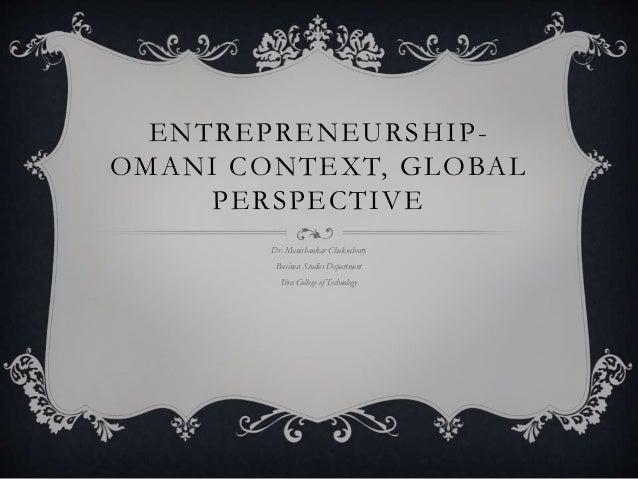 ENTREPRENEURSHIP- OMANI CONTEXT, GLOBAL PERSPECTIVE Dr. Manishankar Chakraborty Business Studies Department Ibra College o...