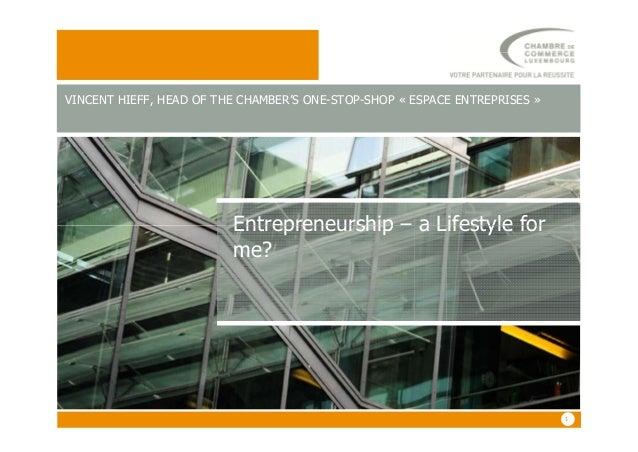 Entrepreneurship – a Lifestyle for VINCENT HIEFF, HEAD OF THE CHAMBER'S ONE-STOP-SHOP « ESPACE ENTREPRISES » 11 Entreprene...