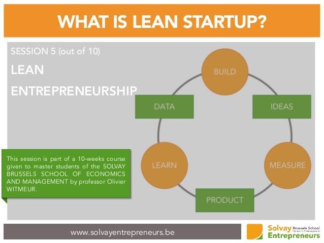 www.solvayentrepreneurs.be WHAT IS LEAN STARTUP? SESSION 5 (out of 10) LEAN ENTREPRENEURSHIP This session is part of a 10-...