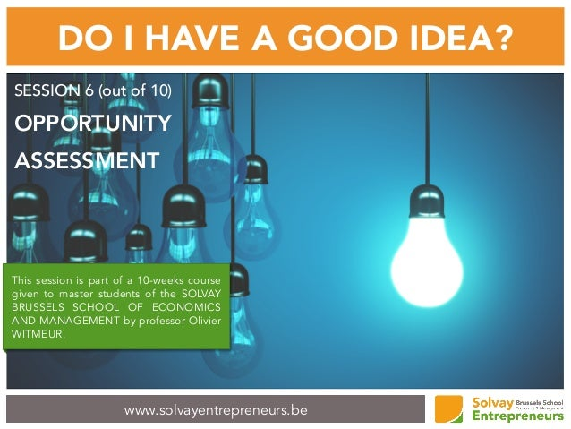 www.solvayentrepreneurs.be DO I HAVE A GOOD IDEA? SESSION 6 (out of 10) OPPORTUNITY ASSESSMENT This session is part of a 1...