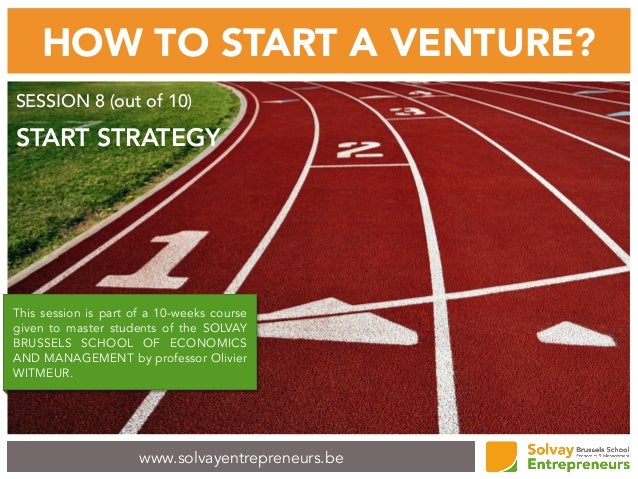 www.solvayentrepreneurs.be HOW TO START A VENTURE? SESSION 8 (out of 10) START STRATEGY This session is part of a 10-weeks...