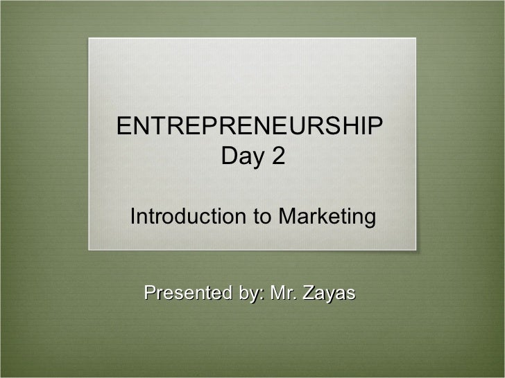 ENTREPRENEURSHIP      Day 2Introduction to Marketing Presented by: Mr. Zayas