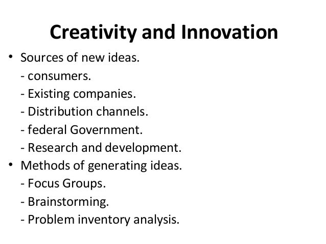 Creativity and Innovation • Sources of new ideas. - consumers. - Existing companies. - Distribution channels. - federal Go...
