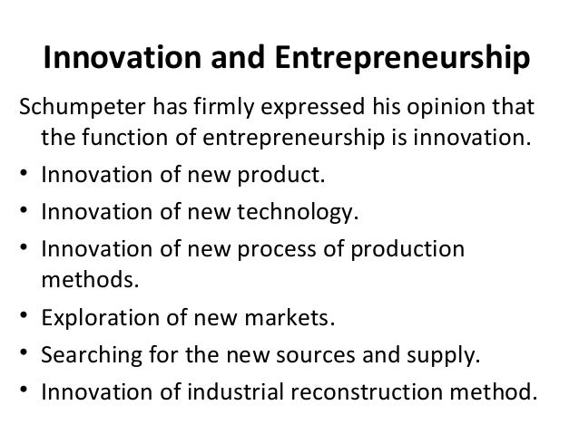 Innovation and Entrepreneurship Schumpeter has firmly expressed his opinion that the function of entrepreneurship is innov...