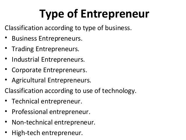 Type of Entrepreneur Classification according to type of business. • Business Entrepreneurs. • Trading Entrepreneurs. • In...