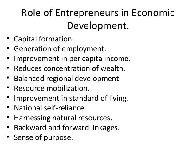Role of Entrepreneurs in Economic Development. • Capital formation. • Generation of employment. • Improvement in per capit...