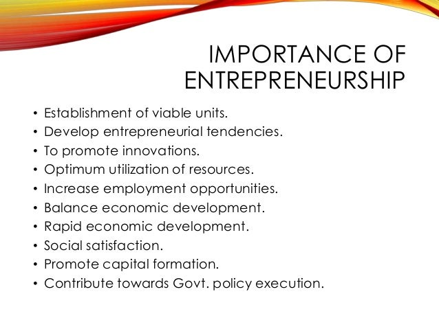 importance of entrepreneurship Entrepreneurship is important to the economy in many ways, but it can potentially have a damaging effect as well if not properly regulated.