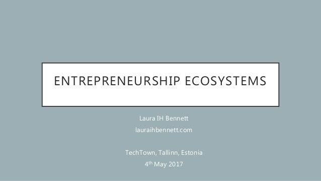 ENTREPRENEURSHIP ECOSYSTEMS Laura IH Bennett lauraihbennett.com TechTown, Tallinn, Estonia 4th May 2017