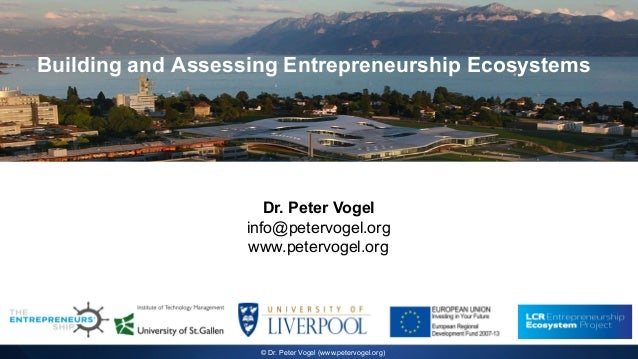 Building and Assessing Entrepreneurship Ecosystems Dr. Peter Vogel info@petervogel.org www.petervogel.org © Dr. Peter Voge...