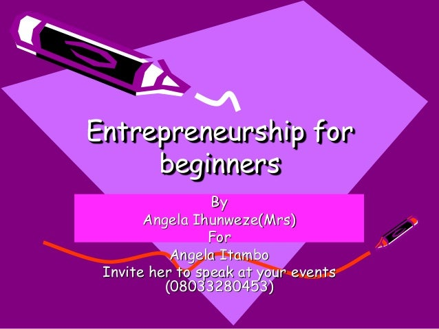 Entrepreneurship for beginners By Angela Ihunweze(Mrs) For Angela Itambo Invite her to speak at your events (08033280453)