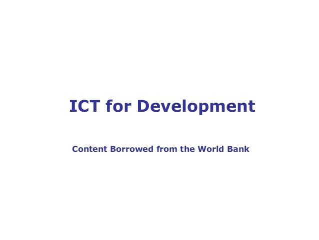 ICT for Development  Content Borrowed from the World Bank