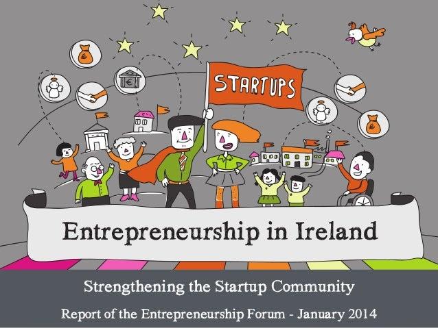 Entrepreneurship in Ireland Strengthening the Startup Community ! Report of the Entrepreneurship Forum - January 2014