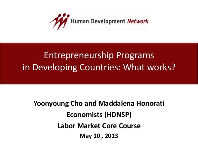 Entrepreneurship Programsin Developing Countries: What works?Yoonyoung Cho and Maddalena HonoratiEconomists (HDNSP)Labor M...