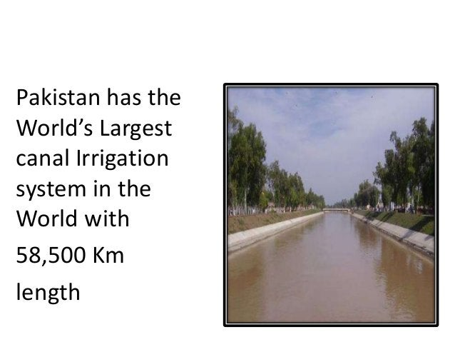 CANAL IRRIGATION Pakistan has the World's Largest canal Irrigation system in the World with 58,500 Km length
