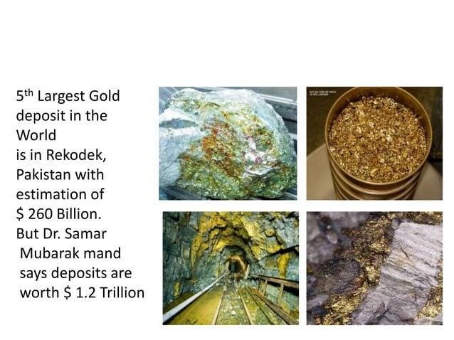 GOLD MINES IN PAKISTAN 5th Largest Gold deposit in the World is in Rekodek, Pakistan with estimation of $ 260 Billion. But...