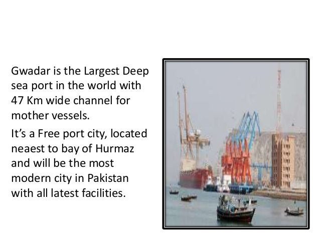 GWADAR THE FUTURE OF PAKISTAN Gwadar is the Largest Deep sea port in the world with 47 Km wide channel for mother vessels....