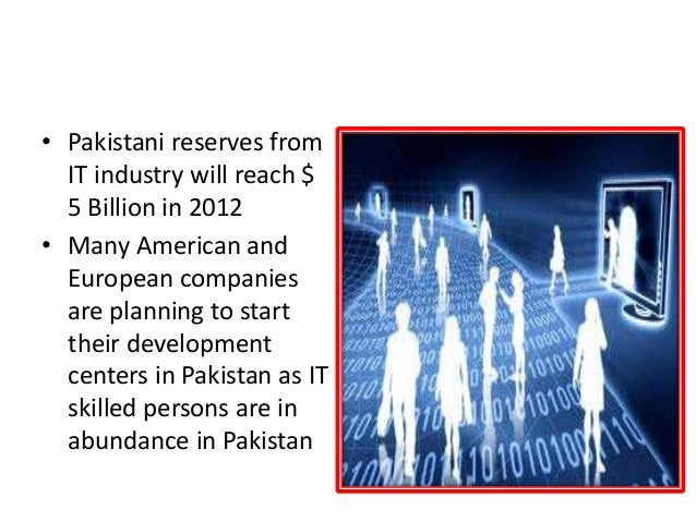 INCOME FROM I.T. • Pakistani reserves from IT industry will reach $ 5 Billion in 2012 • Many American and European compani...