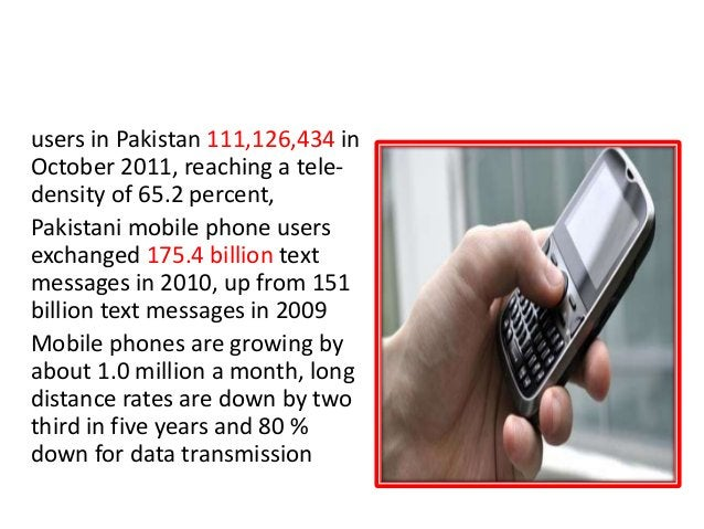 MOBILE PHONES users in Pakistan 111,126,434 in October 2011, reaching a tele- density of 65.2 percent, Pakistani mobile ph...