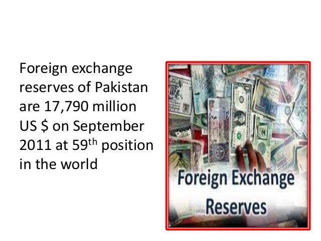 FOREIGN EXCHANGE RESERVES Foreign exchange reserves of Pakistan are 17,790 million US $ on September 2011 at 59th position...