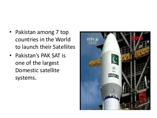PAKISTANI SATELLITE • Pakistan among 7 top countries in the World to launch their Satellites • Pakistan's PAK SAT is one o...