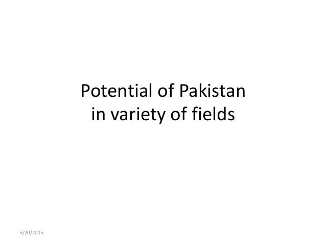 Potential of Pakistan in variety of fields 5/20/2015